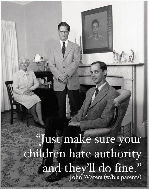 'Just make sure your children hate authority and theyll do fine' -John Waters (w/his parents)